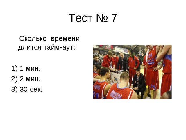 Тест № 7 Сколько времени длится тайм-аут: 1) 1 мин. 2) 2 мин. 3) 30 сек.