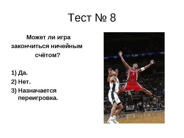 Тест № 8 Может ли игра закончиться ничейным счётом? 1) Да. 2) Нет. 3) Назнача...