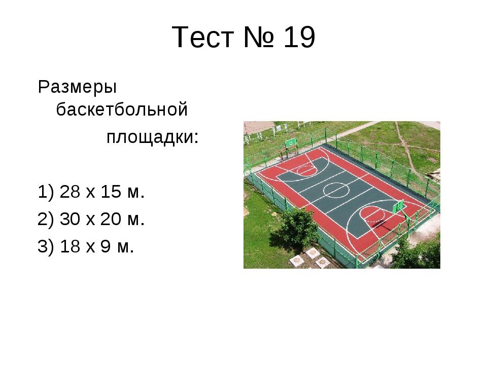 Тест № 19 Размеры баскетбольной площадки: 1) 28 х 15 м. 2) 30 х 20 м. 3) 18 х...