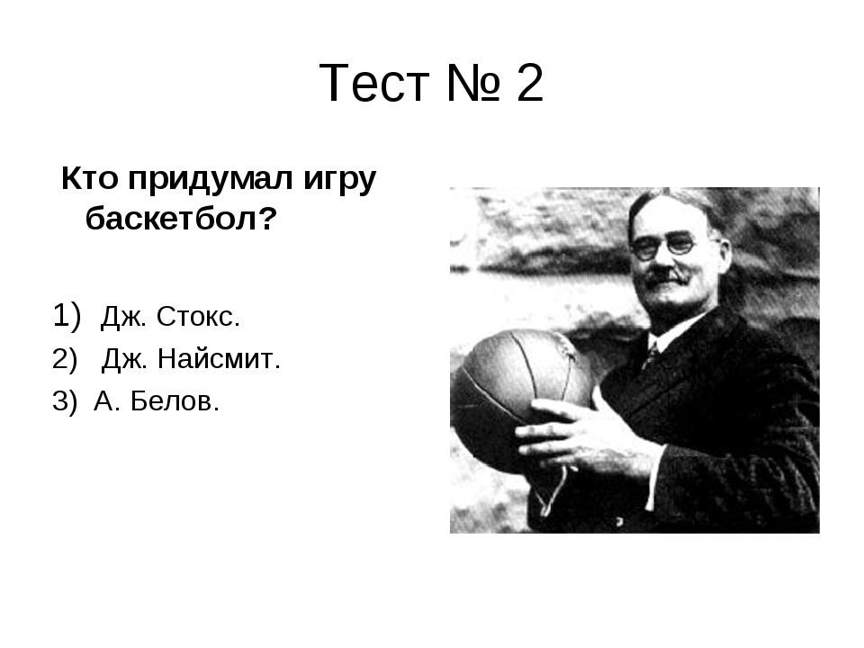 Тест № 2 Кто придумал игру баскетбол? 1) Дж. Стокс. 2) Дж. Найсмит. 3) А. Бел...