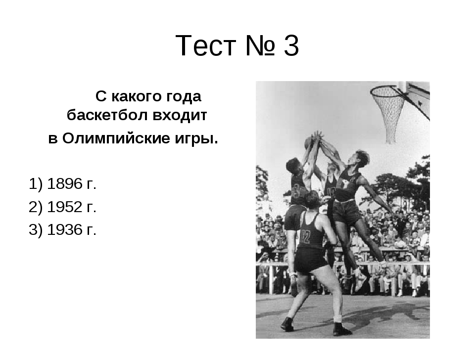 Тест № 3 С какого года баскетбол входит в Олимпийские игры. 1) 1896 г. 2) 195...