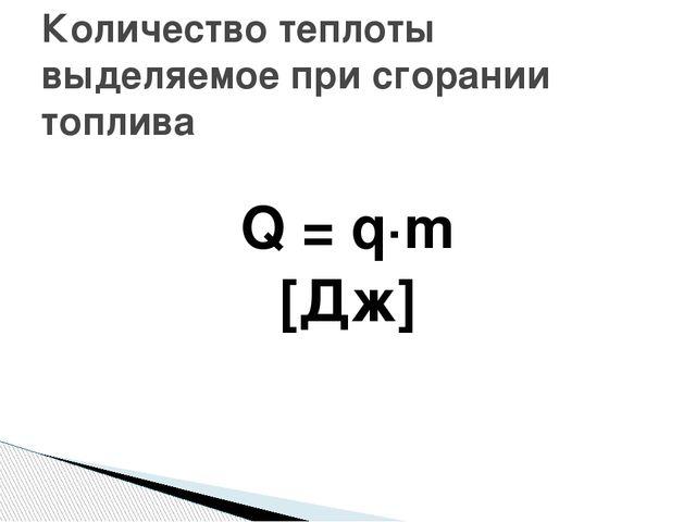 Q = q·m [Дж] Количество теплоты выделяемое при сгорании топлива