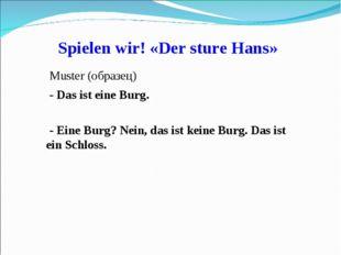 Spielen wir! «Der sture Hans» Muster (образец) - Das ist eine Burg. - Eine Bu