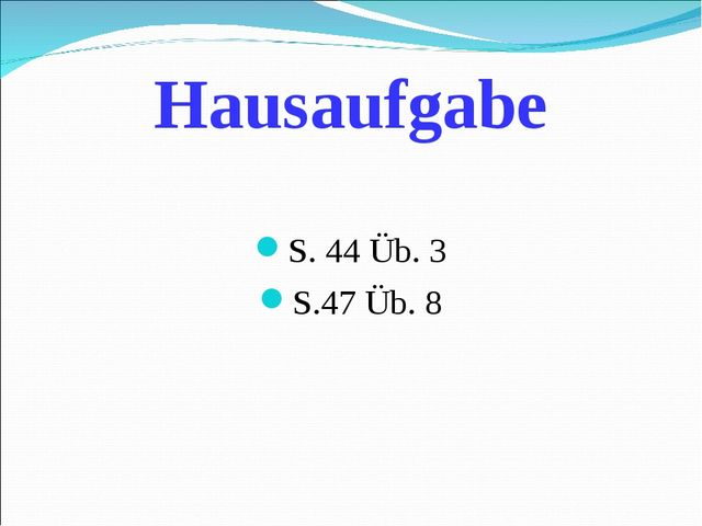 Hausaufgabe S. 44 Üb. 3 S.47 Üb. 8
