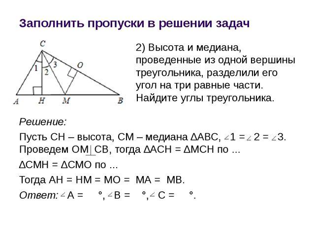 Заполнить пропуски в решении задач Решение: Пусть СН – высота, СМ – медиана ∆...