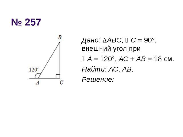 № 257 Дано: АВС, С = 90°, внешний угол при А = 120°, АС + АВ = 18 см. Найт...