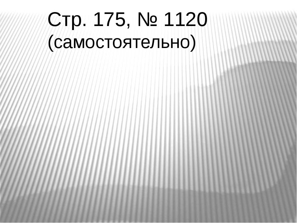 Стр. 175, № 1120 (самостоятельно)