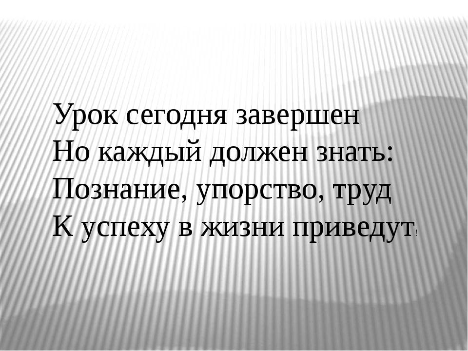 Урок сегодня завершен Но каждый должен знать: Познание, упорство, труд К успе...