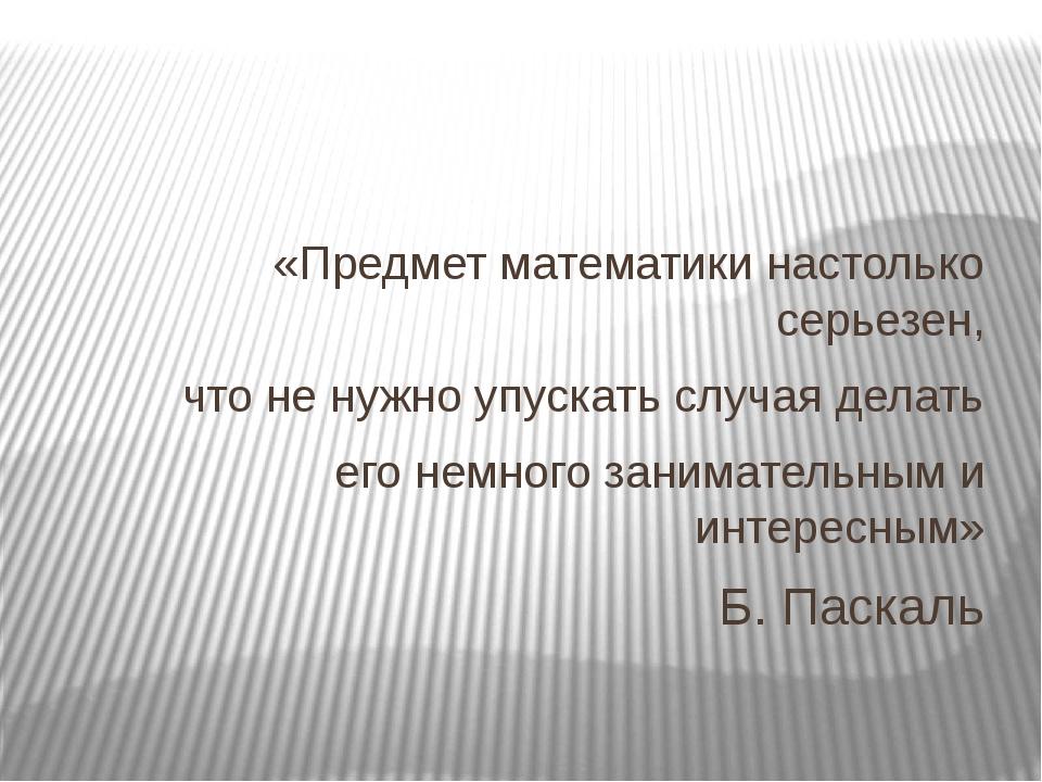 «Предмет математики настолько серьезен, что не нужно упускать случая делать...