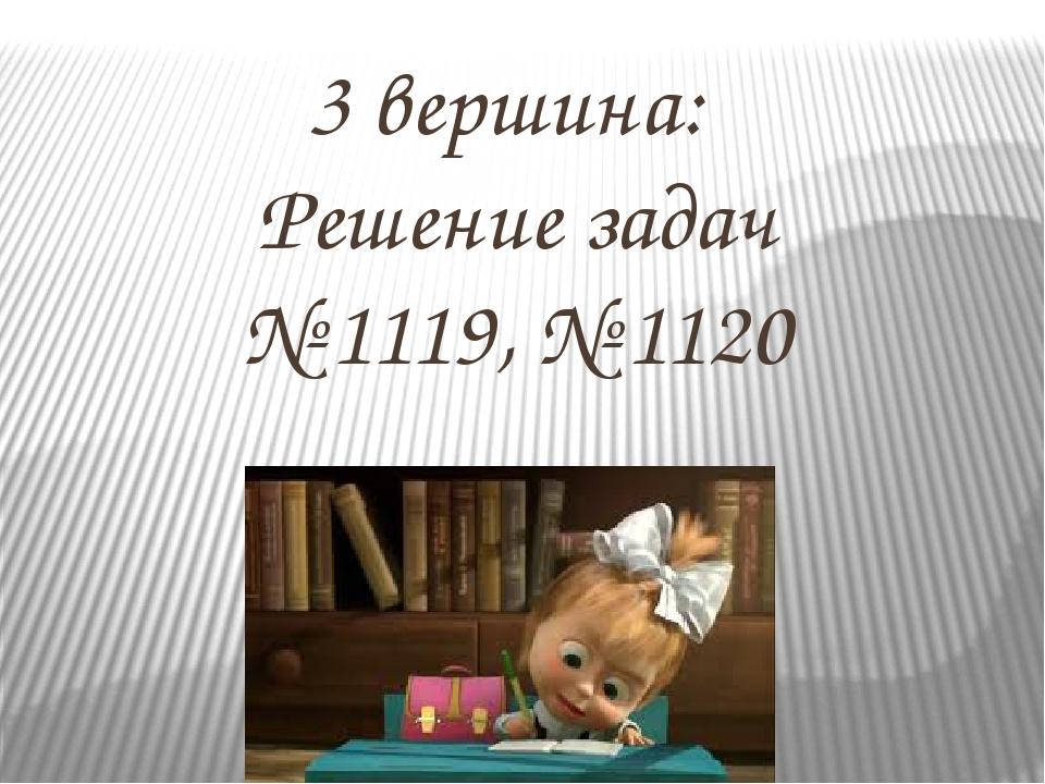 3 вершина: Решение задач № 1119, № 1120