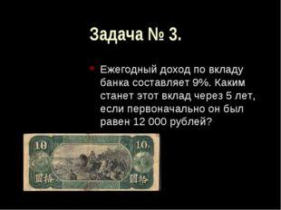Задача № 3. Ежегодный доход по вкладу банка составляет 9%. Каким станет этот