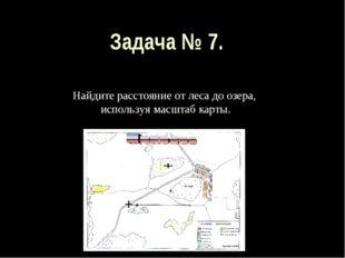 Задача № 7. Найдите расстояние от леса до озера, используя масштаб карты.