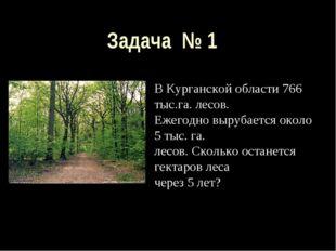 Задача № 1 В Курганской области 766 тыс.га. лесов. Ежегодно вырубается около