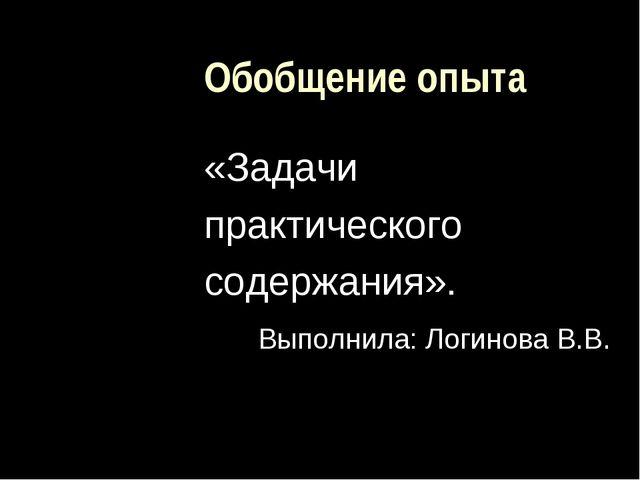 Обобщение опыта «Задачи практического содержания». Выполнила: Логинова В.В.