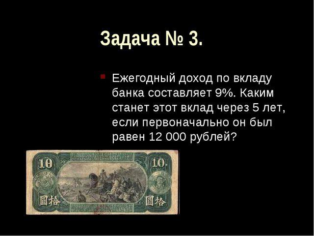 Задача № 3. Ежегодный доход по вкладу банка составляет 9%. Каким станет этот...
