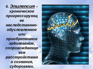 6. Эпилепсия – хроническое прогрессирующее наследственно-обусловленное или пр