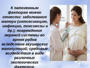 К патогенным факторам можно отнести: заболевания матери (интоксикацию, инфекц