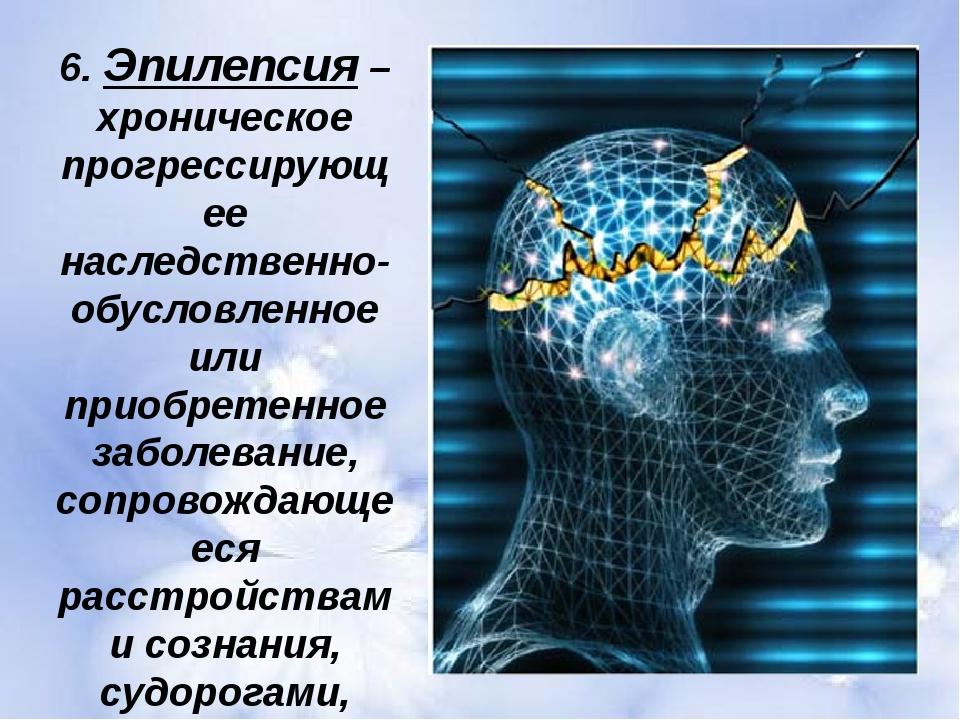 6. Эпилепсия – хроническое прогрессирующее наследственно-обусловленное или пр...