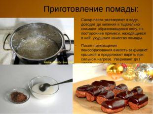 Приготовление помады: Сахар-песок растворяют в воде, доводят до кипения и тща