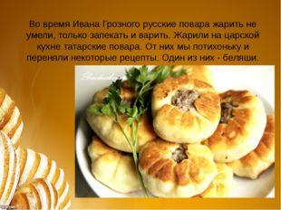 Во время Ивана Грозного русские повара жарить не умели, только запекать и вар