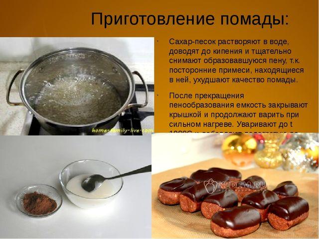 Приготовление помады: Сахар-песок растворяют в воде, доводят до кипения и тща...