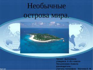Необычные острова мира. Проект выполнила учащаяся 6 «Б» класса Письменских Ан
