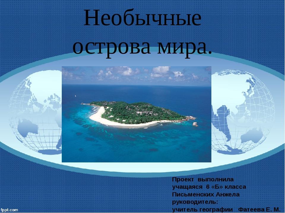 Необычные острова мира. Проект выполнила учащаяся 6 «Б» класса Письменских Ан...