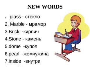 NEW WORDS glass - стекло 2. Marble - мрамор 3.Brick -кирпич 4.Stone - камень