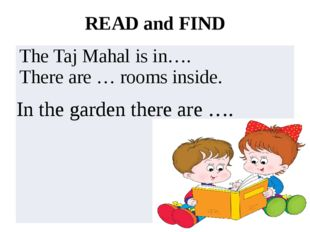 READ and FIND In the garden there are …. TheTajMahalis in…. There are…roomsin