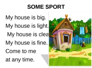 SOME SPORT My house is big. My house is light. My house is clean. My house is
