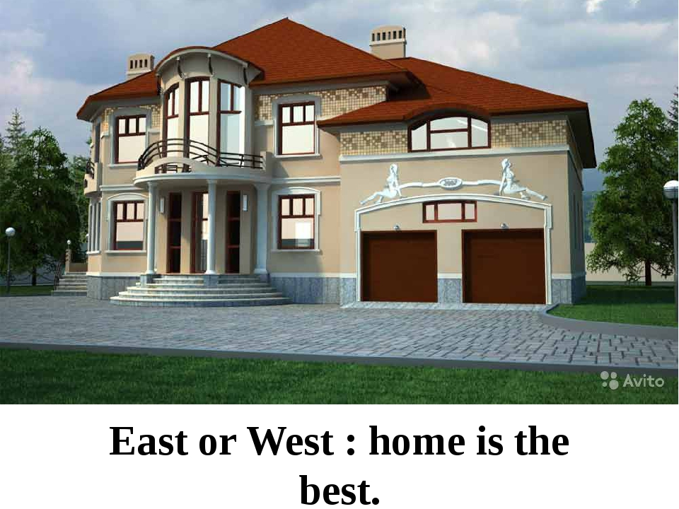 East or West : home is the best.