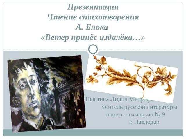 Презентация Чтение стихотворения А. Блока «Ветер принёс издалёка…» Пыстина Ли...