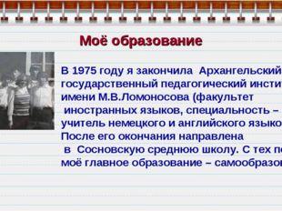 Моё образование В 1975 году я закончила Архангельский государственный педагог