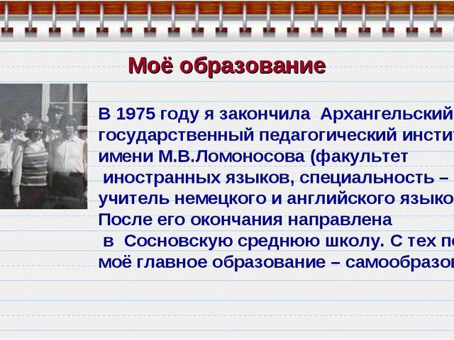 Моё образование В 1975 году я закончила Архангельский государственный педагог...