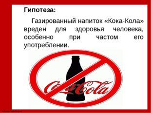 Гипотеза: Газированный напиток «Кока-Кола» вреден для здоровья человека, особ