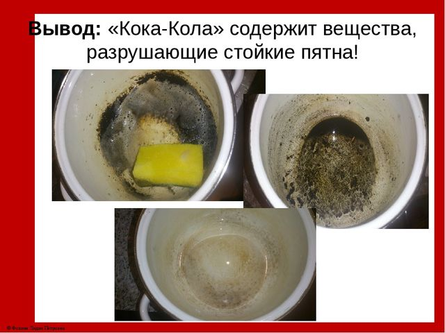 Вывод: «Кока-Кола» содержит вещества, разрушающие стойкие пятна! © Фокина Лид...