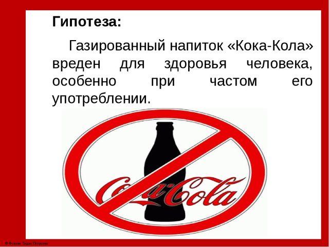Гипотеза: Газированный напиток «Кока-Кола» вреден для здоровья человека, особ...