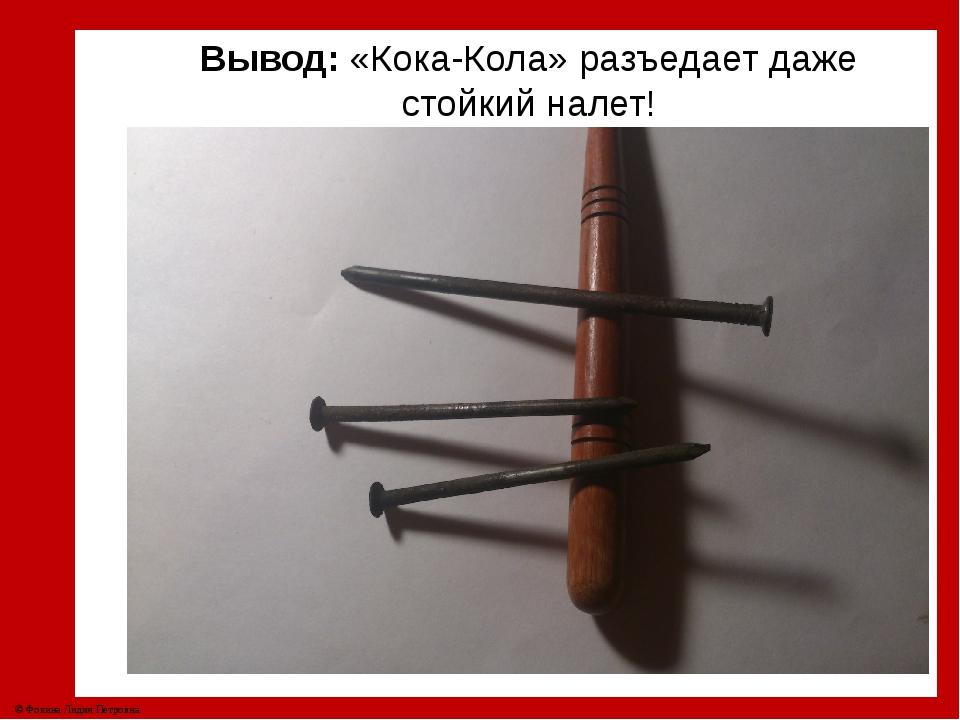 Вывод: «Кока-Кола» разъедает даже стойкий налет! © Фокина Лидия Петровна