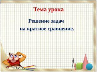 Тема урока Решение задач на кратное сравнение.