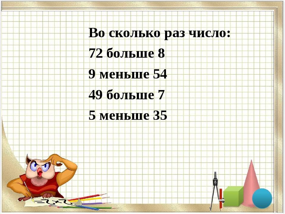 Во сколько раз число: 72 больше 8 9 меньше 54 49 больше 7 5 меньше 35