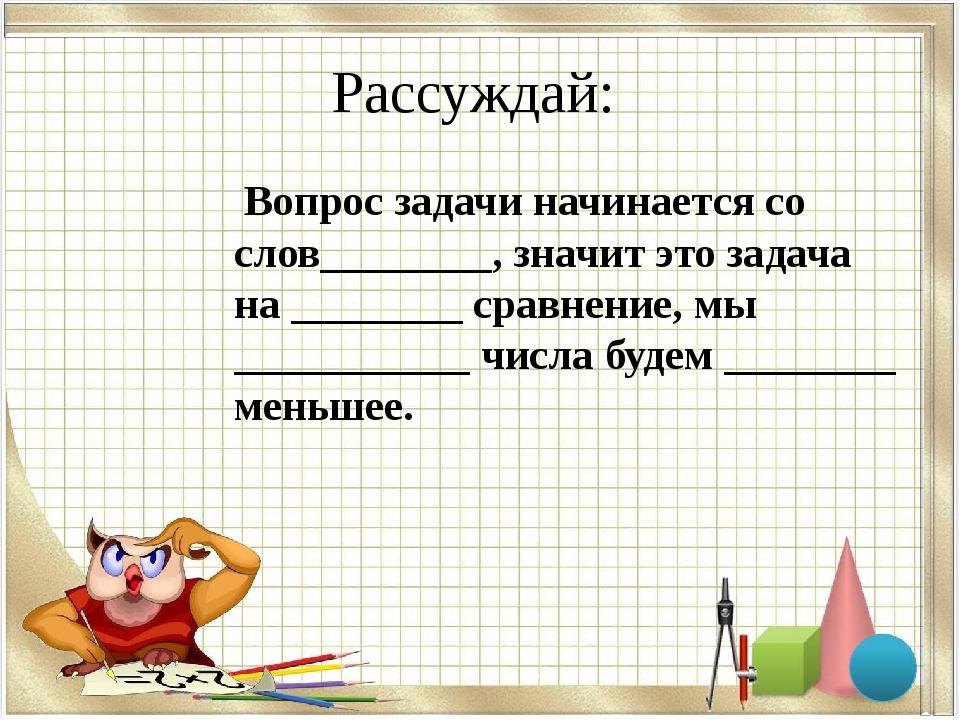 Рассуждай: Вопрос задачи начинается со слов________, значит это задача на ___...