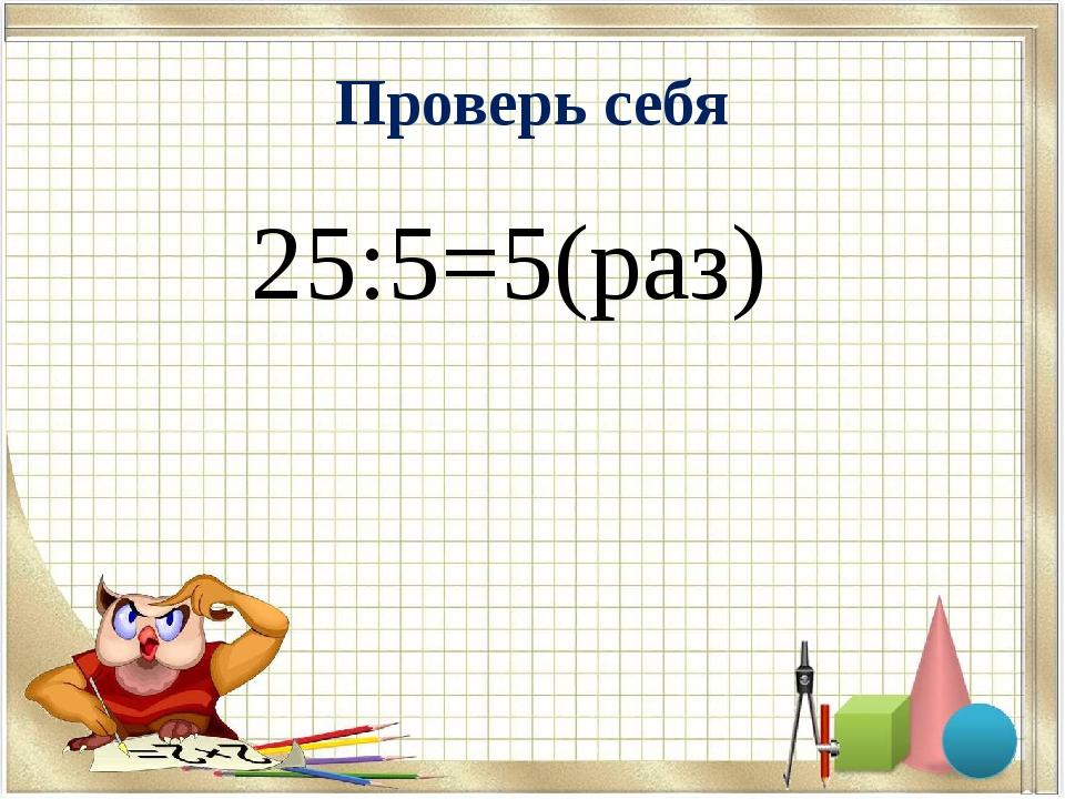 Проверь себя 25:5=5(раз)