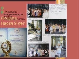 Лещёва Настя 9 лет УЧАСТИЕ В МЕЖДУНАРОДНОМ ФОРУМЕ «ОДАРЕННЫЕ ДЕТИ»
