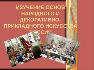ИЗУЧЕНИЕ ОСНОВ НАРОДНОГО И ДЕКОРАТИВНО-ПРИКЛАДНОГО ИСКУССТВА РОССИИ