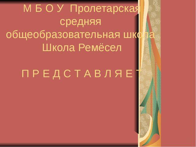 М Б О У Пролетарская средняя общеобразовательная школа Школа Ремёсел П Р Е Д...