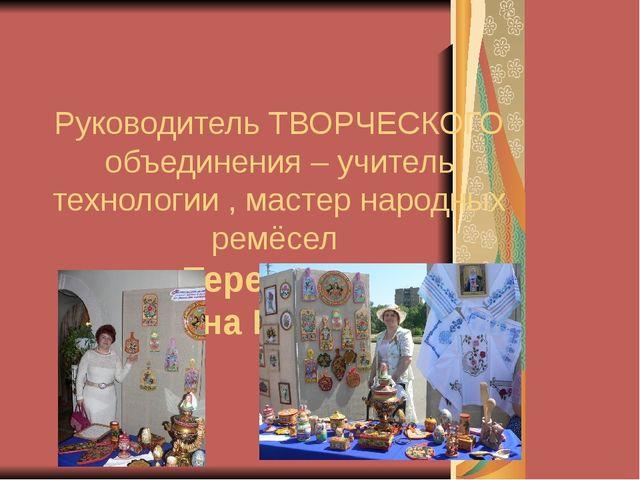 Руководитель ТВОРЧЕСКОГО объединения – учитель технологии , мастер народных р...