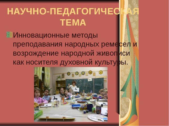 НАУЧНО-ПЕДАГОГИЧЕСКАЯ ТЕМА Инновационные методы преподавания народных ремесел...