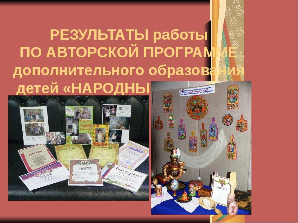 РЕЗУЛЬТАТЫ работы ПО АВТОРСКОЙ ПРОГРАММЕ дополнительного образования детей «Н...