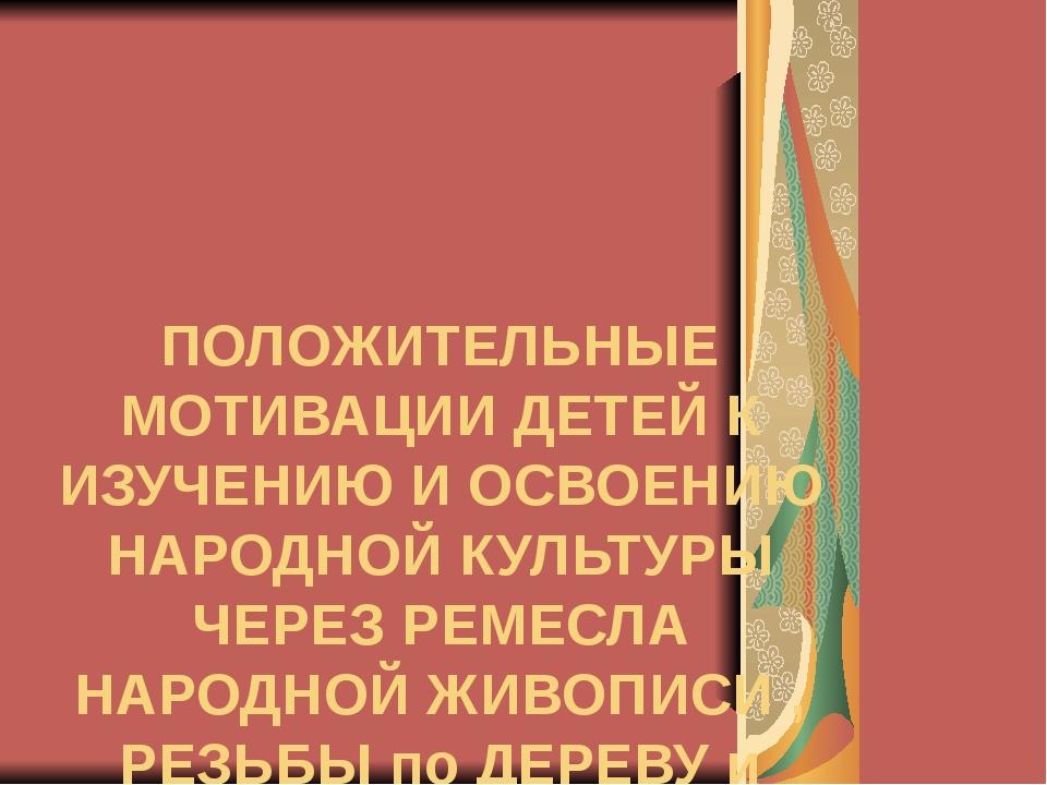 ПОЛОЖИТЕЛЬНЫЕ МОТИВАЦИИ ДЕТЕЙ К ИЗУЧЕНИЮ И ОСВОЕНИЮ НАРОДНОЙ КУЛЬТУРЫ ЧЕРЕЗ Р...