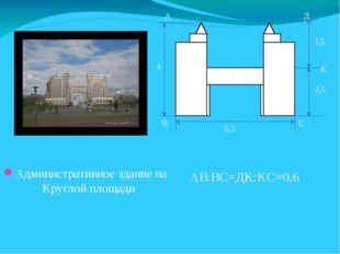 Административное здание на Круглой площади С 6,5 4 1,5 2,5 А В К Д АВ:ВС=ДК:К